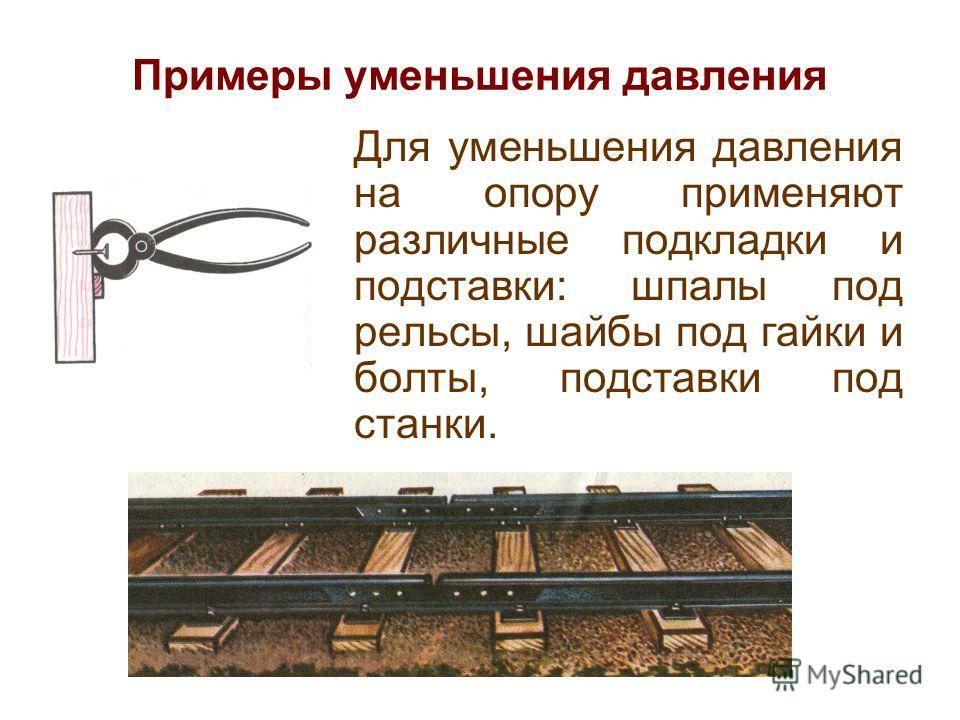 Примеры уменьшения давления Для уменьшения давления на опору применяют различные подкладки и подставки: шпалы под рельсы, шайбы под гайки и болты, подставки под станки.