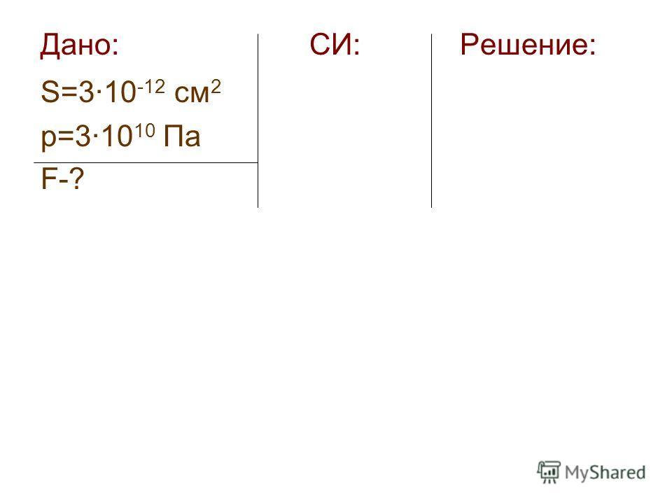 Дано: СИ: Решение: S=3·10 -12 см 2 р=3·10 10 Па F-?