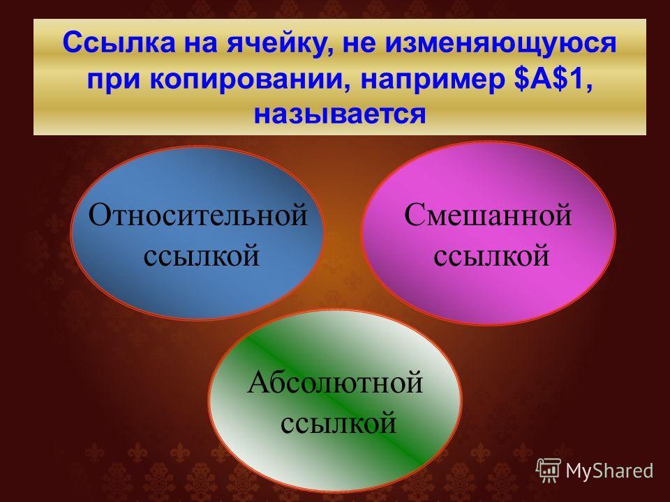 Относительной ссылкой Смешанной ссылкой Ссылка на ячейку, не изменяющуюся при копировании, например $A$1, называется Абсолютной ссылкой