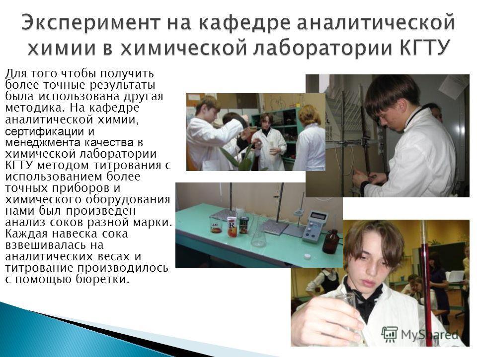 Для того чтобы получить более точные результаты была использована другая методика. На кафедре аналитической химии, сертификации и менеджмента качества в химической лаборатории КГТУ методом титрования с использованием более точных приборов и химическо