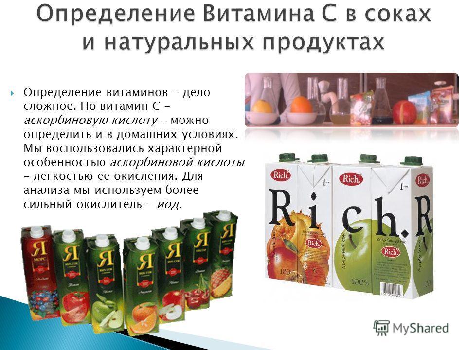 Определение витаминов - дело сложное. Но витамин С - аскорбиновую кислоту - можно определить и в домашних условиях. Мы воспользовались характерной особенностью аскорбиновой кислоты - легкостью ее окисления. Для анализа мы используем более сильный оки