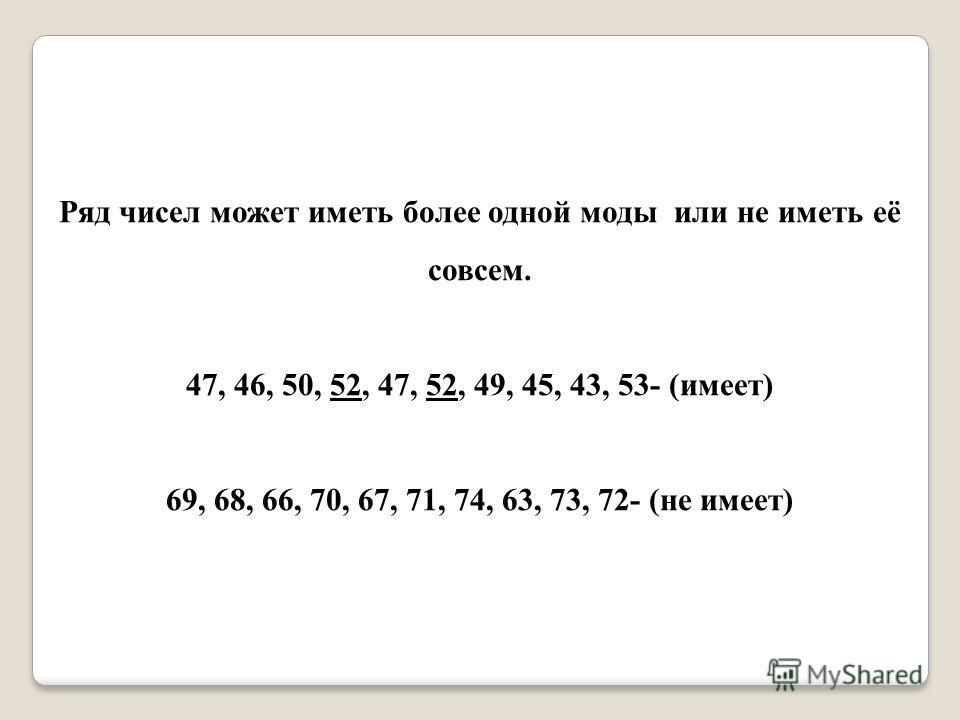 Ряд чисел может иметь более одной моды или не иметь её совсем. 47, 46, 50, 52, 47, 52, 49, 45, 43, 53- (имеет) 69, 68, 66, 70, 67, 71, 74, 63, 73, 72- (не имеет)