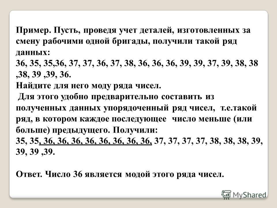 Пример. Пусть, проведя учет деталей, изготовленных за смену рабочими одной бригады, получили такой ряд данных: 36, 35, 35,36, 37, 37, 36, 37, 38, 36, 36, 36, 39, 39, 37, 39, 38, 38,38, 39,39, 36. Найдите для него моду ряда чисел. Для этого удобно пре