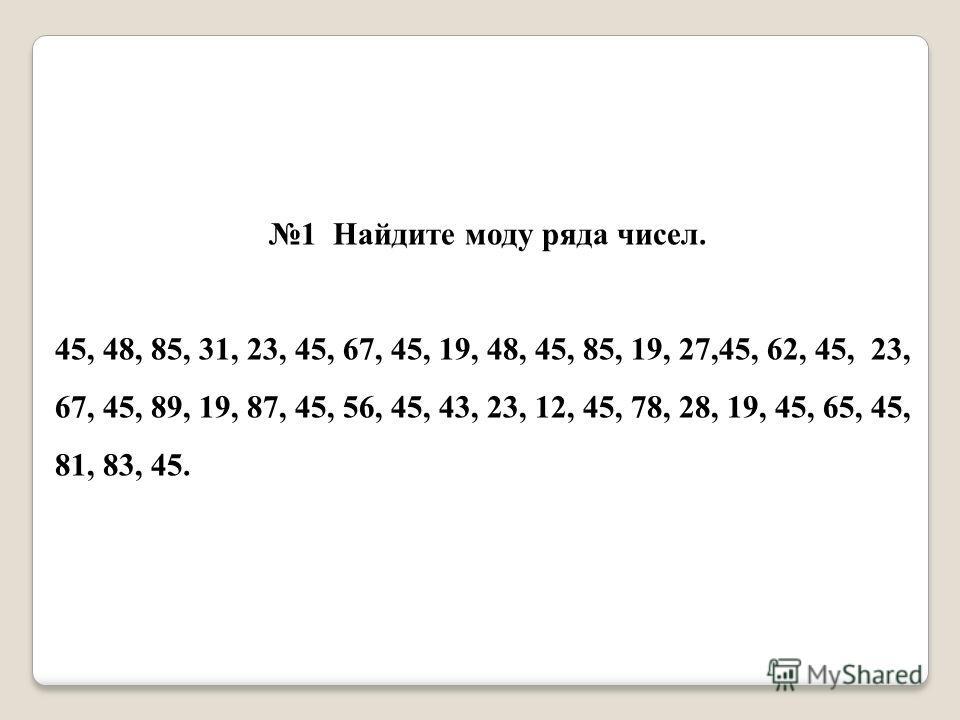 1 Найдите моду ряда чисел. 45, 48, 85, 31, 23, 45, 67, 45, 19, 48, 45, 85, 19, 27,45, 62, 45, 23, 67, 45, 89, 19, 87, 45, 56, 45, 43, 23, 12, 45, 78, 28, 19, 45, 65, 45, 81, 83, 45.