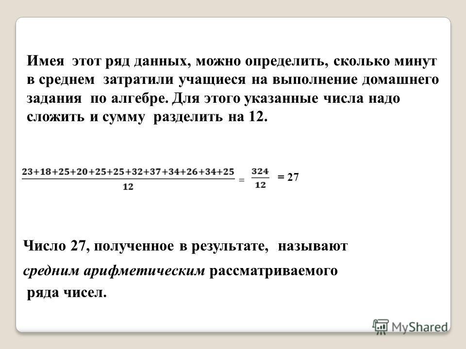Имея этот ряд данных, можно определить, сколько минут в среднем затратили учащиеся на выполнение домашнего задания по алгебре. Для этого указанные числа надо сложить и сумму разделить на 12. = Число 27, полученное в результате, называют средним арифм