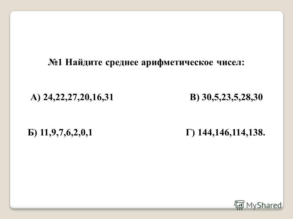 1 Найдите среднее арифметическое чисел: А) 24,22,27,20,16,31 В) 30,5,23,5,28,30 Б) 11,9,7,6,2,0,1 Г) 144,146,114,138.