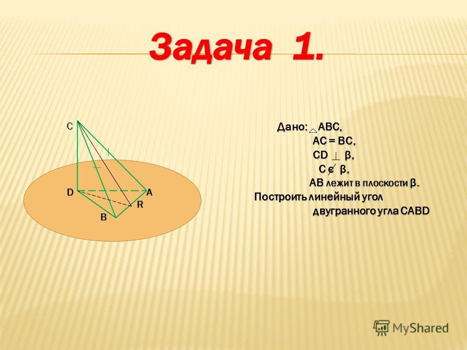 D А R ВС Дано: АВС, АС = ВС, АС = ВС, CD β, CD β, С є β, С є β, AB лежит в плоскости β. AB лежит в плоскости β. Построить линейный угол двугранного угла CABD двугранного угла CABD