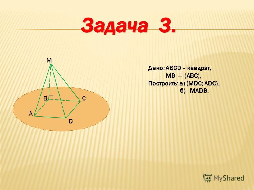 M Дано: ABCD – квадрат, MB (ABC), MB (ABC), Построить: а) (MDC; ADC), Построить: а) (MDC; ADC), б) MADB. б) MADB. B C A D