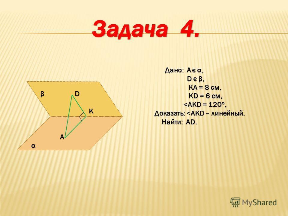 Дано: А є α, D є β, D є β, KA = 8 см, KA = 8 см, KD = 6 см, KD = 6 см,