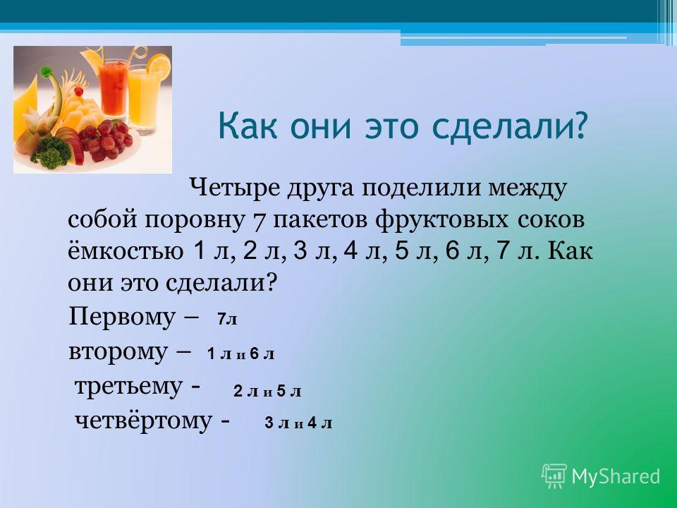 Как они это сделали? Четыре друга поделили между собой поровну 7 пакетов фруктовых соков ёмкостью 1 л, 2 л, 3 л, 4 л, 5 л, 6 л, 7 л. Как они это сделали? Первому – второму – третьему - четвёртому - 7л7л 1 л и 6 л 2 л и 5 л 3 л и 4 л
