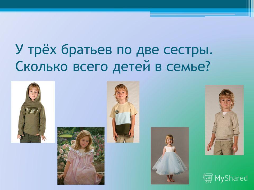 У трёх братьев по две сестры. Сколько всего детей в семье?