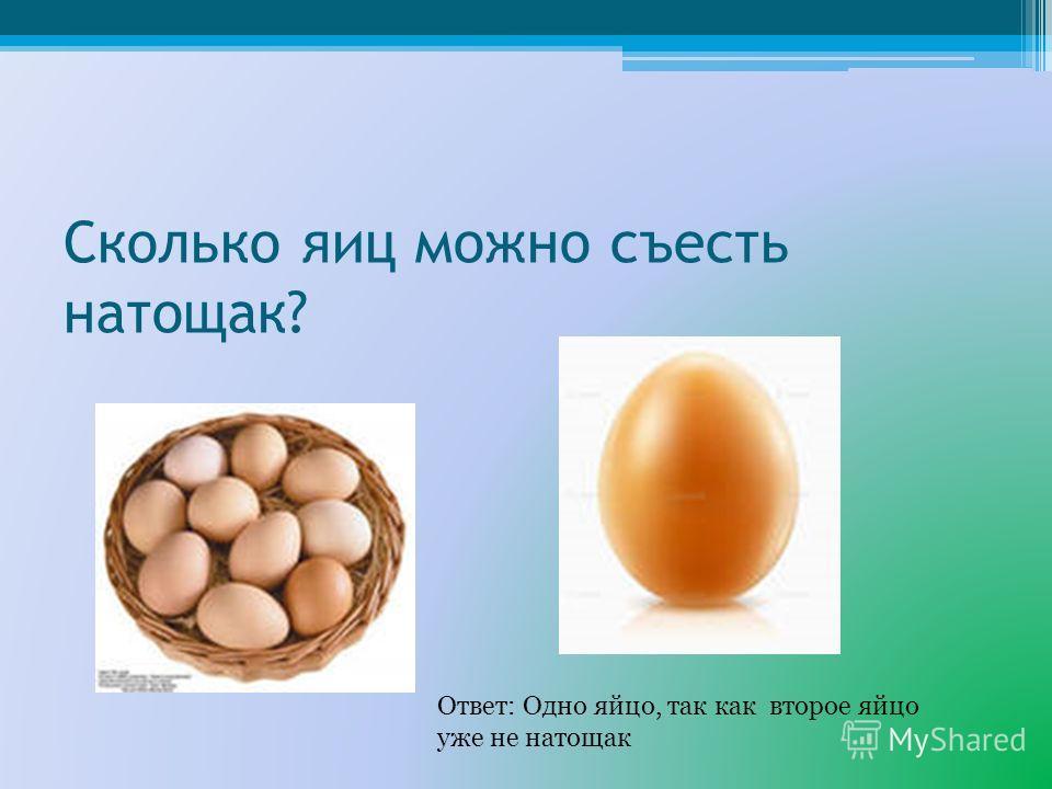 Сколько яиц можно съесть натощак? Ответ: Одно яйцо, так как второе яйцо уже не натощак