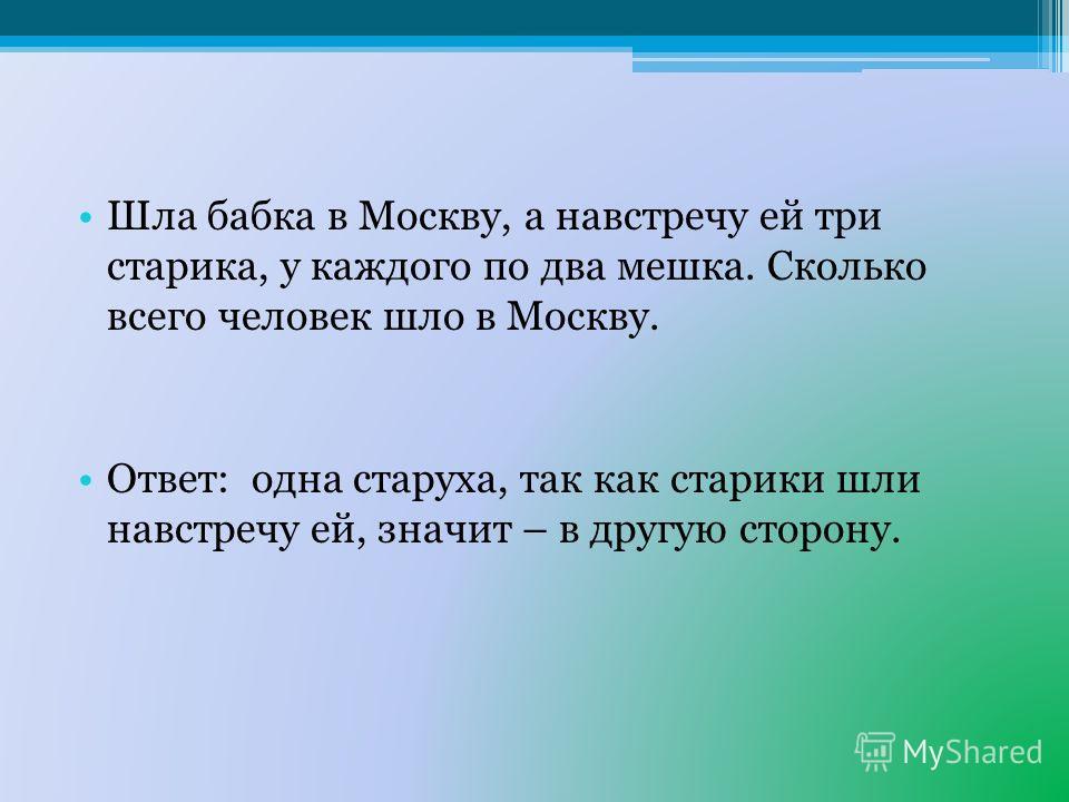Шла бабка в Москву, а навстречу ей три старика, у каждого по два мешка. Сколько всего человек шло в Москву. Ответ: одна старуха, так как старики шли навстречу ей, значит – в другую сторону.
