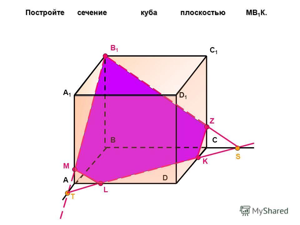 A BC D A1A1 B1B1 C1C1 D1D1 Постройте сечение куба плоскостью МB 1 К. M K T L Z S