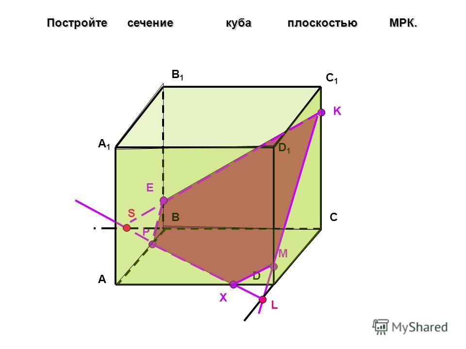 A BC D A1A1 B1B1 C1C1 D1D1 Постройте сечение куба плоскостью МPК. P M K L X S E
