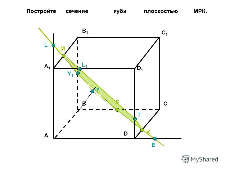 Постройте сечение куба плоскостью МPК. A BC D A1A1 B1B1 C1C1 D1D1 M K P E Y Y1Y1 L L1L1 T