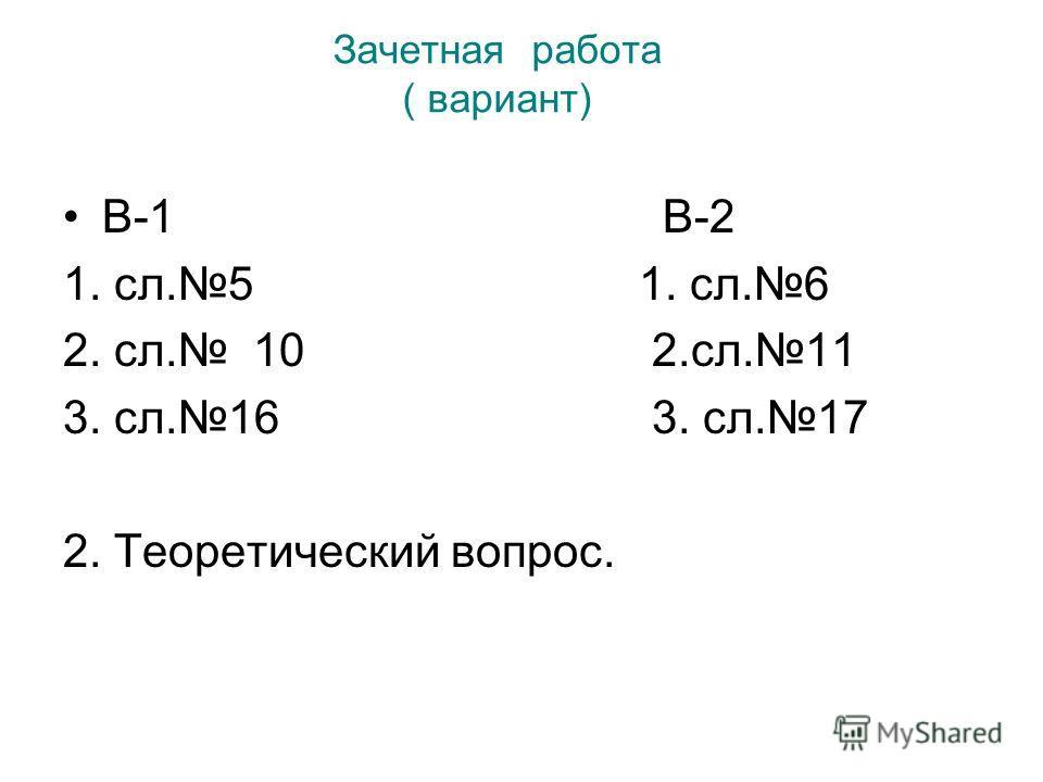 Зачетная работа ( вариант) В-1 В-2 1. сл.5 1. сл.6 2. сл. 10 2.сл.11 3. сл.16 3. сл.17 2. Теоретический вопрос.