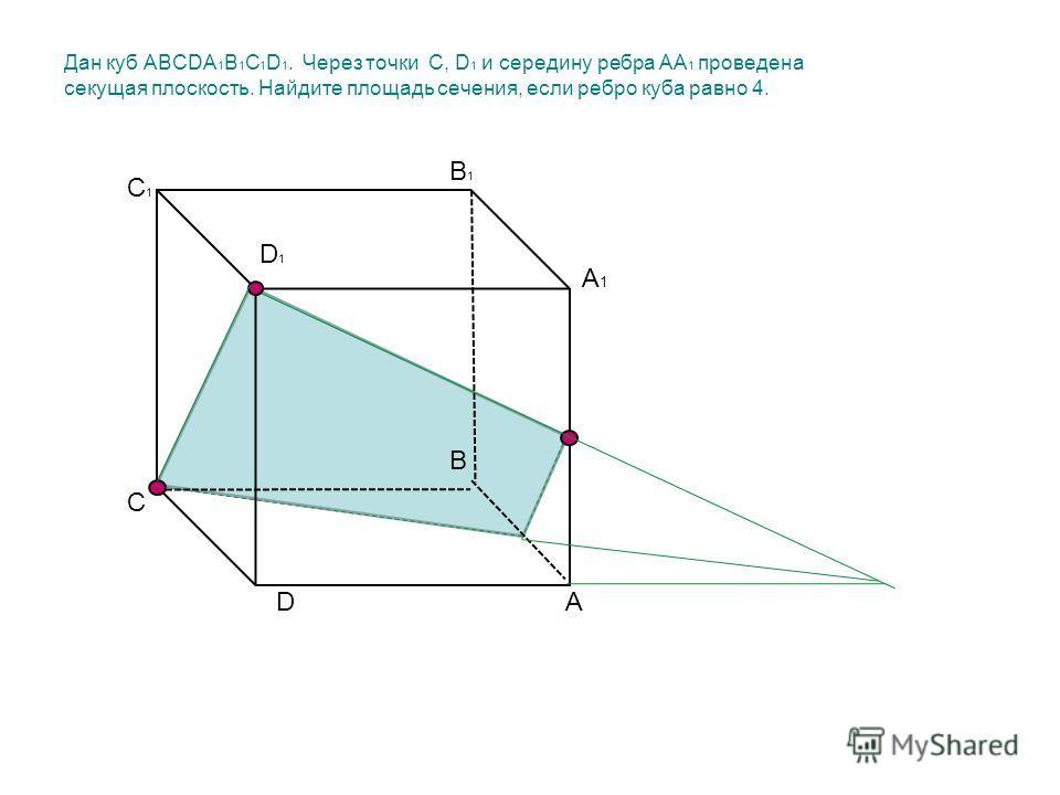 Дан куб ABCDA 1 B 1 C 1 D 1. Через точки С, D 1 и середину ребра АА 1 проведена секущая плоскость. Найдите площадь сечения, если ребро куба равно 4. А В С D А1А1 B1B1 C1C1 D1D1