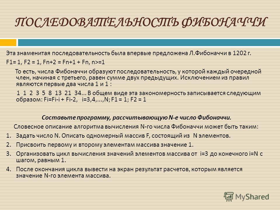 ПОСЛЕДОВАТЕЛЬНОСТЬ ФИБОНАЧЧИ Эта знаменитая последовательность была впервые предложена Л. Фибоначчи в 1202 г. F 1= 1, F 2 = 1, Fn +2 = Fn +1 + Fn, n >=1 То есть, числа Фибоначчи образуют последовательность, у которой каждый очередной член, начиная с