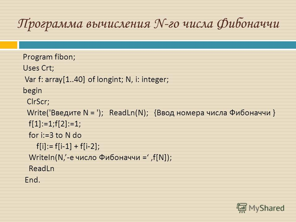 Программа вычисления N-го числа Фибоначчи Program fibon; Uses Crt; Var f: array[1..40] of longint; N, i: integer; begin С lrScr; Write(' Введите N = '); ReadLn(N); { Ввод номера числа Фибоначчи } f[1]:=1;f[2]:=1; for i:=3 to N do f[i]:= f[i-1] + f[i-