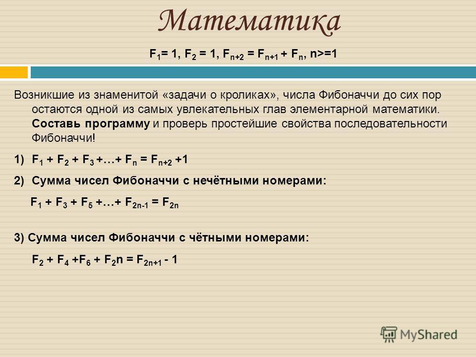 Математика Возникшие из знаменитой «задачи о кроликах», числа Фибоначчи до сих пор остаются одной из самых увлекательных глав элементарной математики. Составь программу и проверь простейшие свойства последовательности Фибоначчи! 1)F 1 + F 2 + F 3 +…+