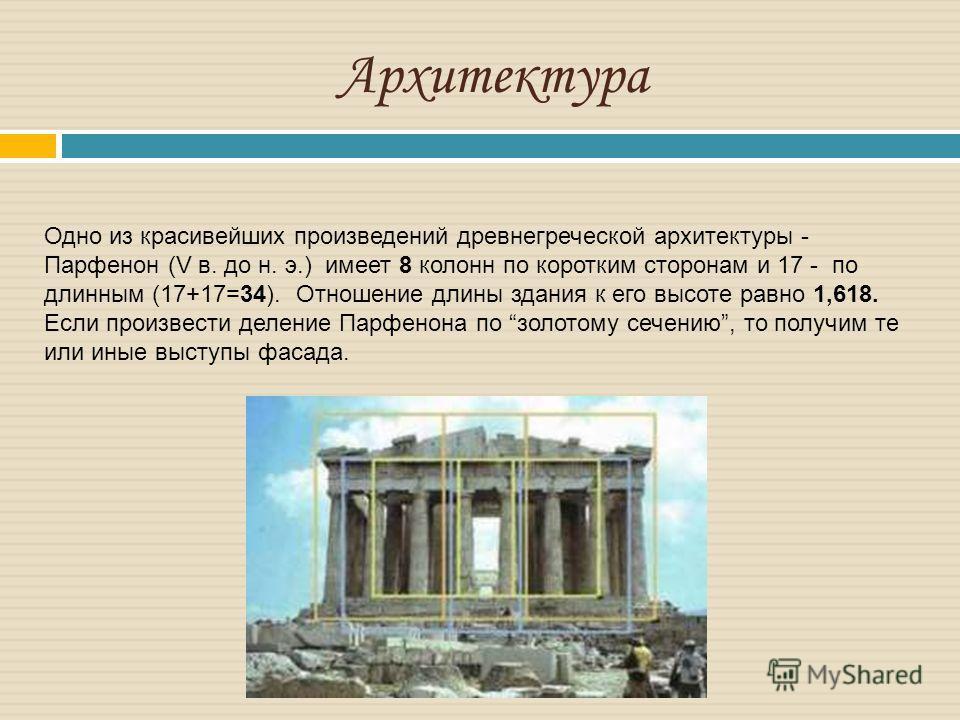 Архитектура Одно из красивейших произведений древнегреческой архитектуры - Парфенон (V в. до н. э.) имеет 8 колонн по коротким сторонам и 17 - по длинным (17+17=34). Отношение длины здания к его высоте равно 1,618. Если произвести деление Парфенона п