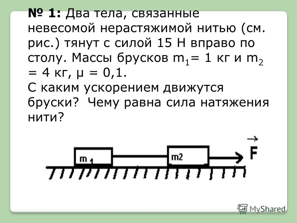 1: Два тела, связанные невесомой нерастяжимой нитью (см. рис.) тянут с силой 15 Н вправо по столу. Массы брусков m 1 = 1 кг и m 2 = 4 кг, μ = 0,1. С каким ускорением движутся бруски? Чему равна сила натяжения нити?