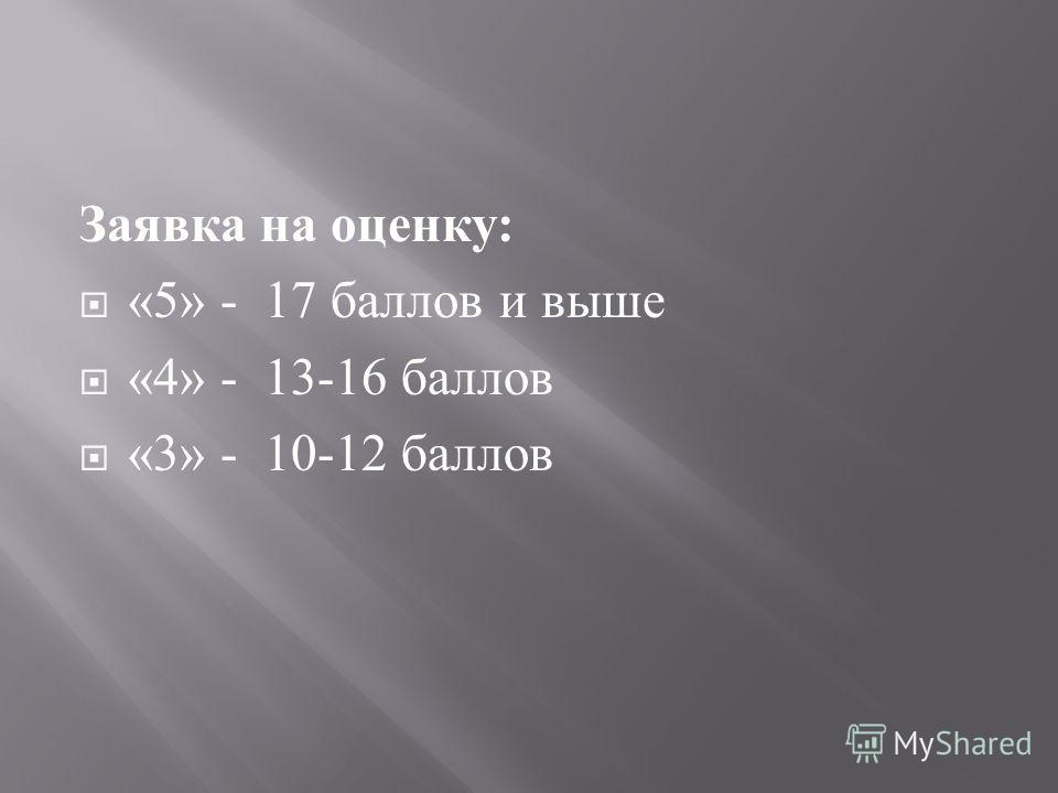 Заявка на оценку : «5» - 17 баллов и выше «4» - 13-16 баллов «3» - 10-12 баллов