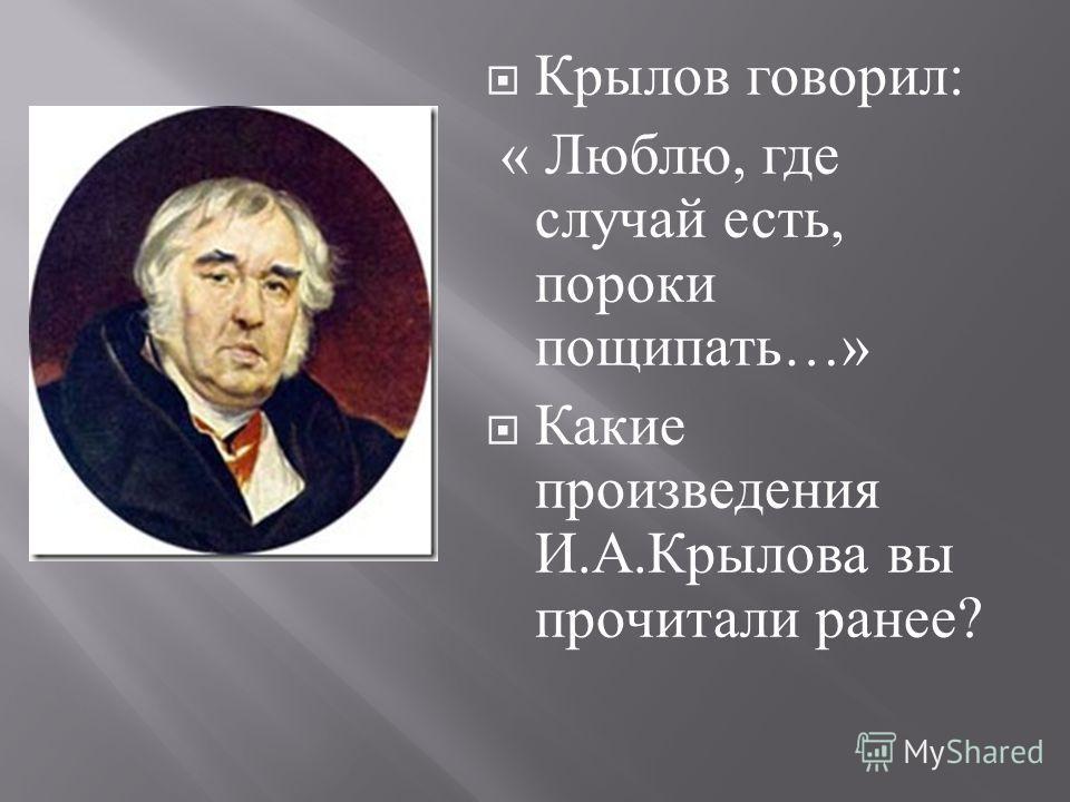 Крылов говорил : « Люблю, где случай есть, пороки пощипать …» Какие произведения И. А. Крылова вы прочитали ранее ?