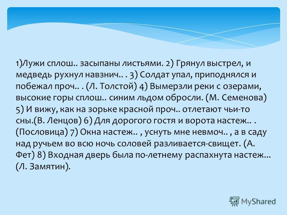 1)Лужи сплош.. засыпаны листьями. 2) Грянул выстрел, и медведь рухнул навзнич... 3) Солдат упал, приподнялся и побежал проч... (Л. Толстой) 4) Вымерзли реки с озерами, высокие горы сплош.. синим льдом обросли. (М. Семенова) 5) И вижу, как на зорьке к