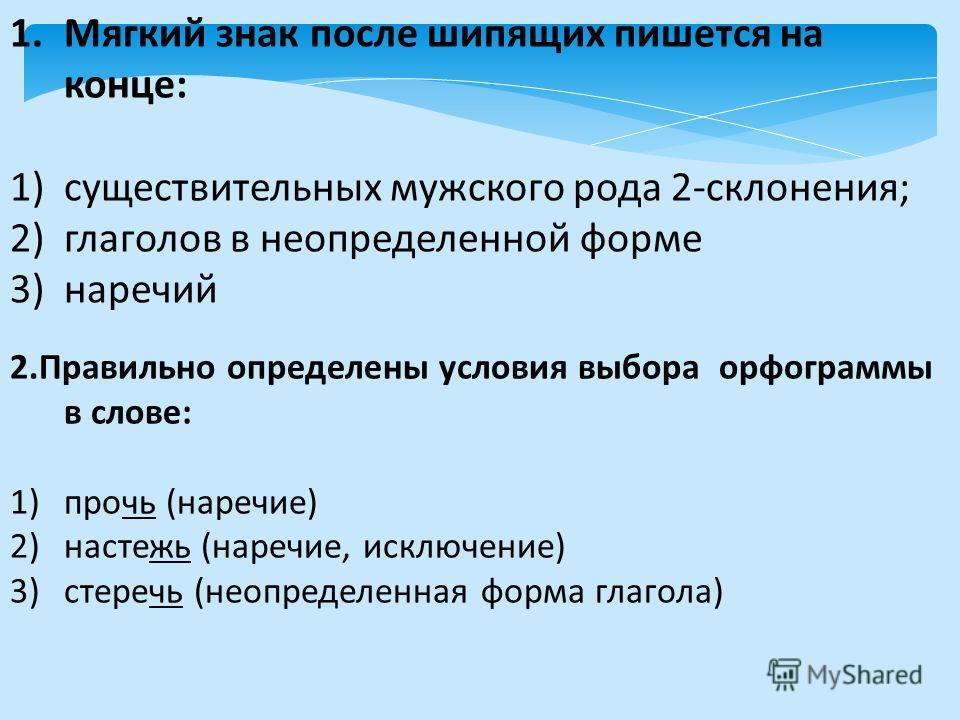 1.Мягкий знак после шипящих пишется на конце: 1)существительных мужского рода 2-склонения; 2)глаголов в неопределенной форме 3)наречий 2.Правильно определены условия выбора орфограммы в слове: 1)прочь (наречие) 2)настежь (наречие, исключение) 3)стере