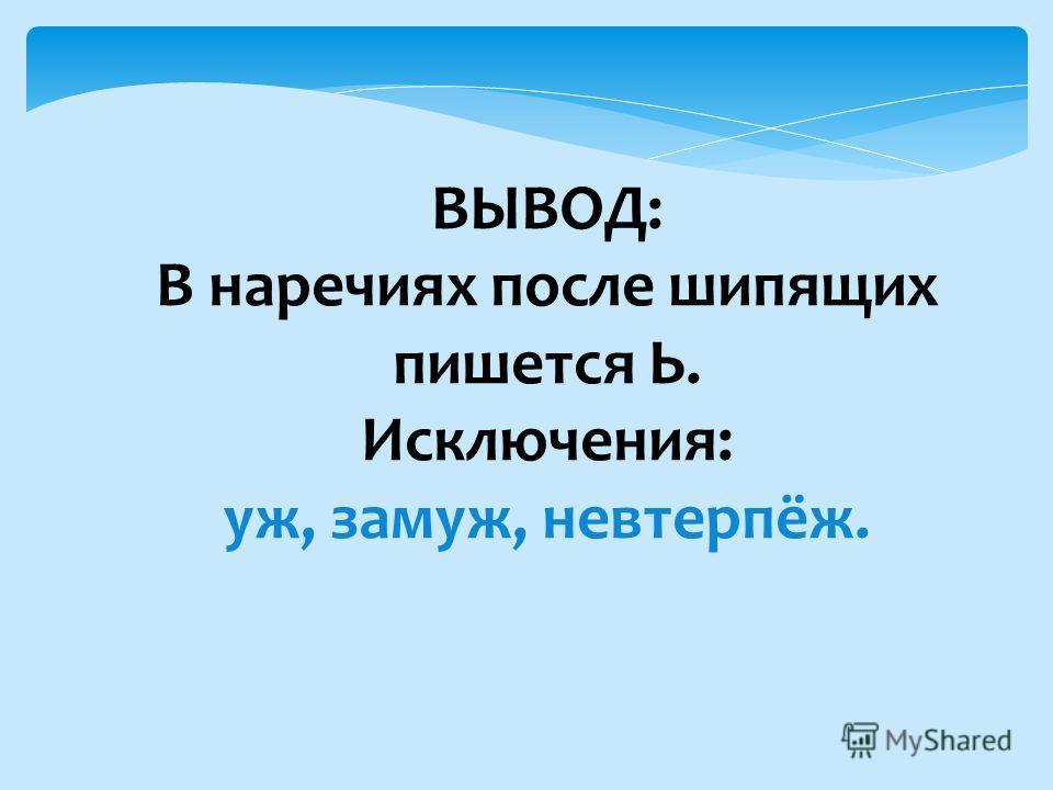 ВЫВОД: В наречиях после шипящих пишется Ь. Исключения: уж, замуж, невтерпёж.