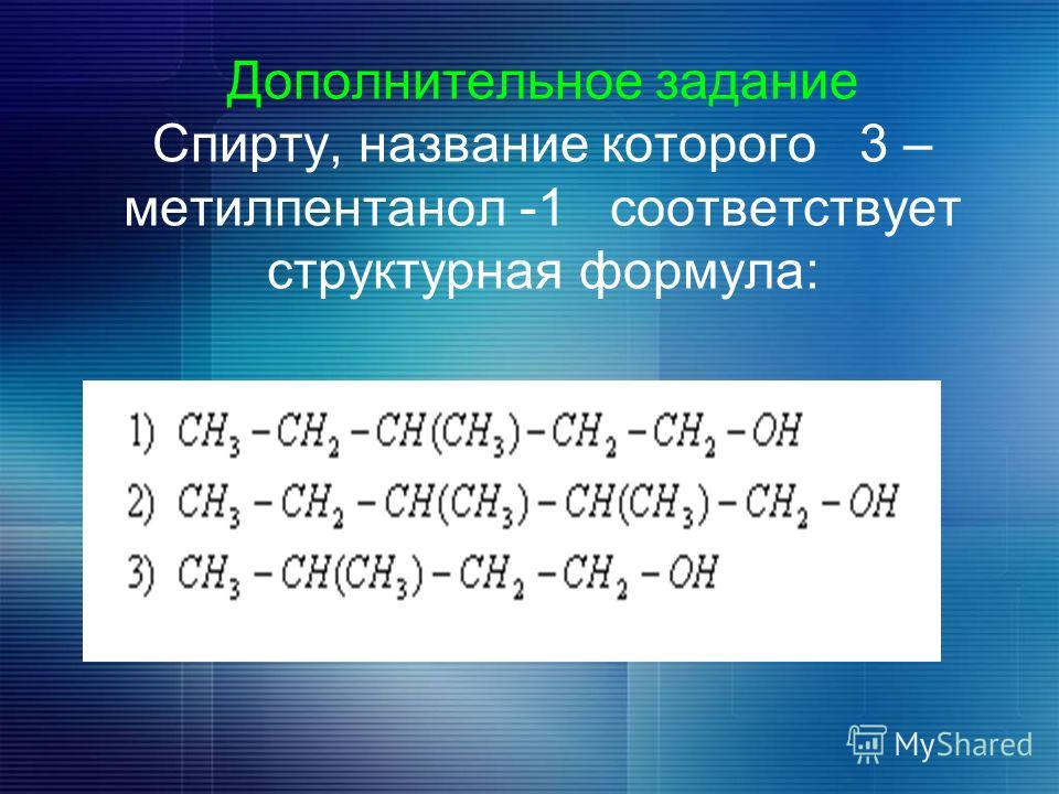 Дополнительное задание Спирту, название которого 3 – метилпентанол -1 соответствует структурная формула: