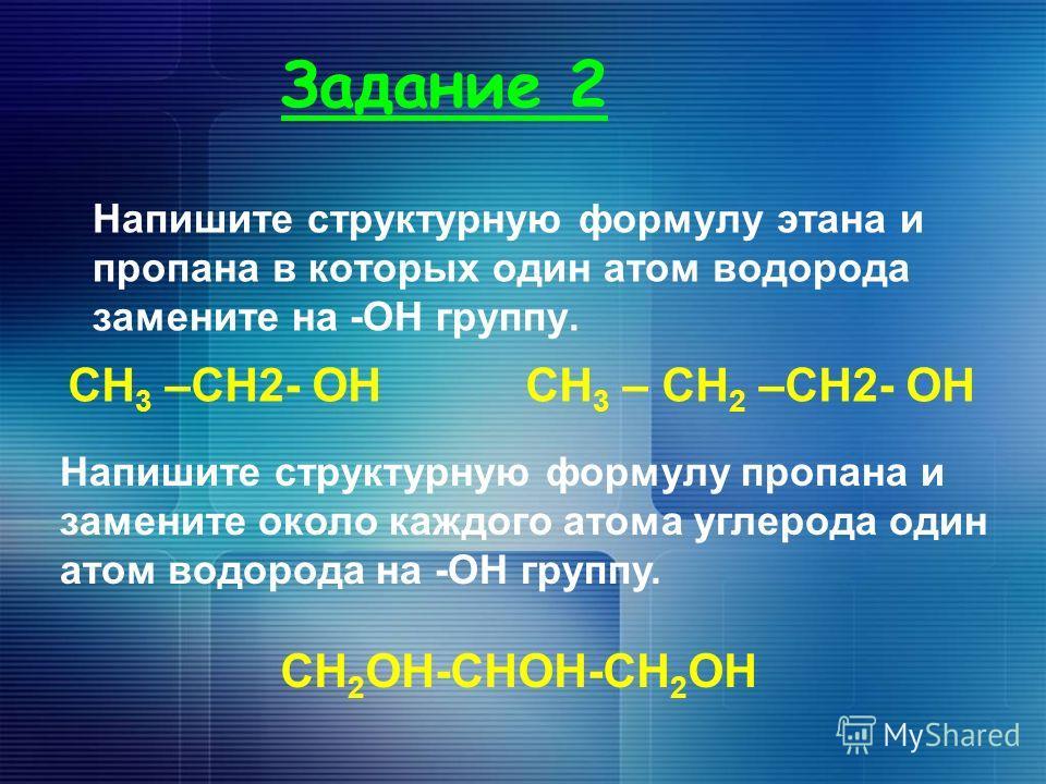 Задание 2 Напишите структурную формулу этана и пропана в которых один атом водорода замените на -ОН группу. СН 3 –СН2- ОНСН 3 – СН 2 –СН2- ОН Напишите структурную формулу пропана и замените около каждого атома углерода один атом водорода на -ОН групп
