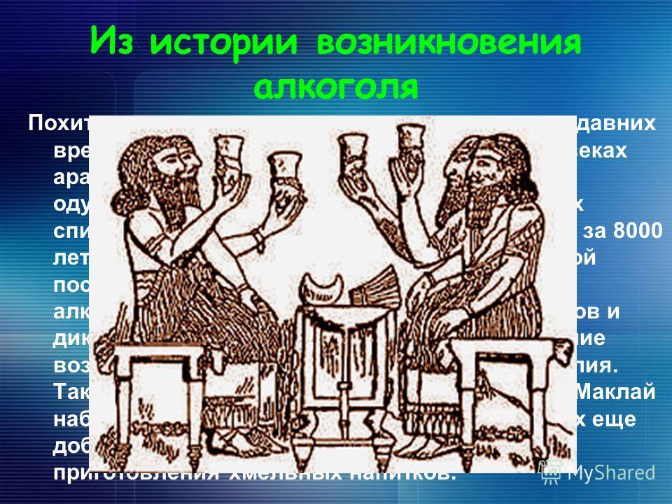 Из истории возникновения алкоголя Похититель рассудка так именуют алкоголь с давних времен. Чистый спирт начали получать в 5-7 веках арабы и назвали « аль коголь», что означает « одурманивающий». Об опьяняющих свойствах спиртных напитков люди узнали