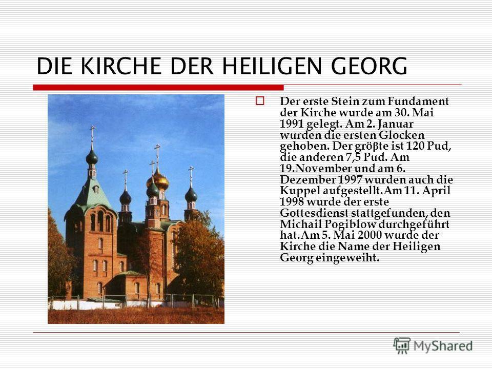 DIE KIRCHE DER HEILIGEN GEORG Der erste Stein zum Fundament der Kirche wurde am 30. Mai 1991 gelegt. Am 2. Januar wurden die ersten Glocken gehoben. Der grö β te ist 120 Pud, die anderen 7,5 Pud. Am 19.November und am 6. Dezember 1997 wurden auch die