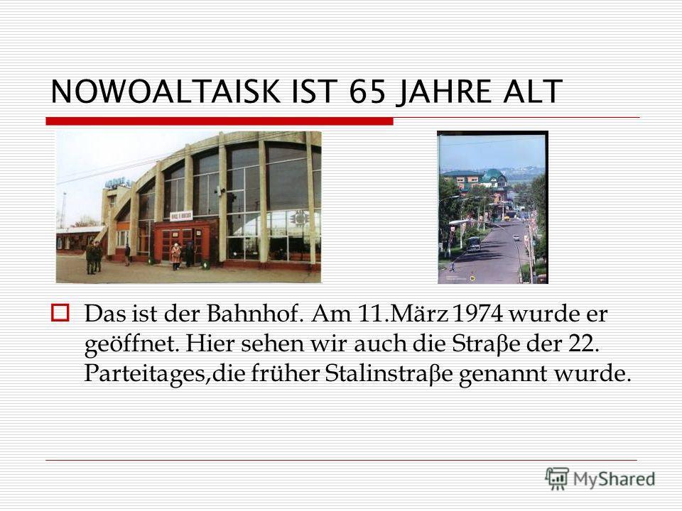 NOWOALTAISK IST 65 JAHRE ALT Das ist der Bahnhof. Am 11.März 1974 wurde er geöffnet. Hier sehen wir auch die Stra β e der 22. Parteitages,die früher Stalinstra β e genannt wurde.