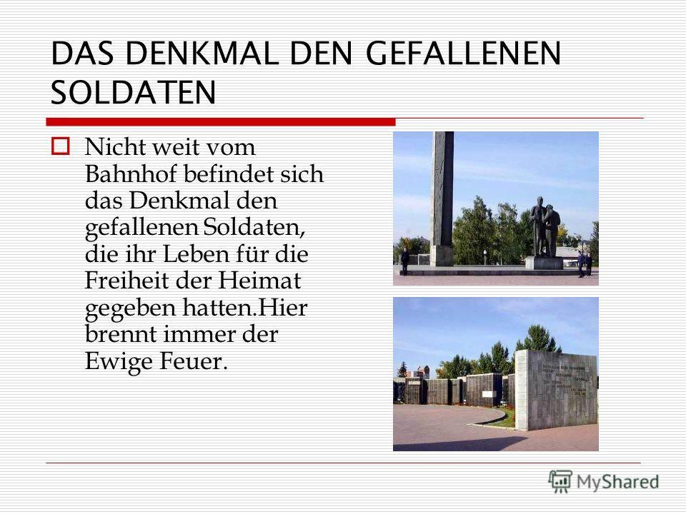 DAS DENKMAL DEN GEFALLENEN SOLDATEN Nicht weit vom Bahnhof befindet sich das Denkmal den gefallenen Soldaten, die ihr Leben für die Freiheit der Heimat gegeben hatten.Hier brennt immer der Ewige Feuer.