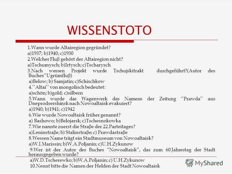 WISSENSTOTO 1.Wann wurde Altairegion gegründet? a)1937; b)1940; c)1930 2.Welcher Flu β gehört der Altairegion nicht? a)Tschumysch; b)Irtysch; c)Tscharysch 3.Nach wessen Projekt wurde Tschujskitrakt durchgeführt?(Autor des BuchesUgrümflu β ) a)Below;