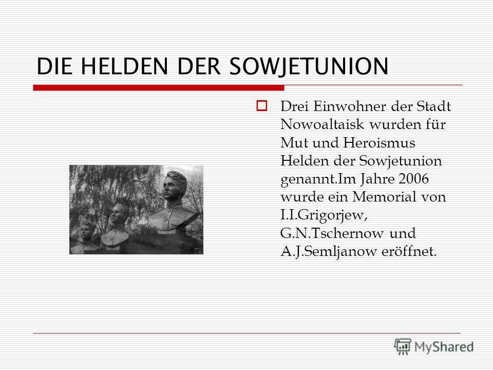 DIE HELDEN DER SOWJETUNION Drei Einwohner der Stadt Nowoaltaisk wurden für Mut und Heroismus Helden der Sowjetunion genannt.Im Jahre 2006 wurde ein Memorial von I.I.Grigorjew, G.N.Tschernow und A.J.Semljanow eröffnet.