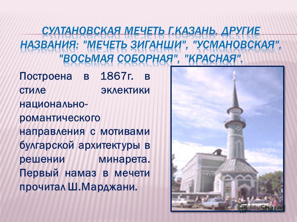 Построена в 1867г. в стиле эклектики национально- романтического направления с мотивами булгарской архитектуры в решении минарета. Первый намаз в мечети прочитал Ш.Марджани.