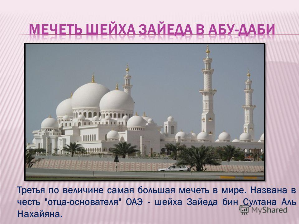 Третья по величине самая большая мечеть в мире. Названа в честь отца-основателя ОАЭ - шейха Зайеда бин Султана Аль Нахайяна.