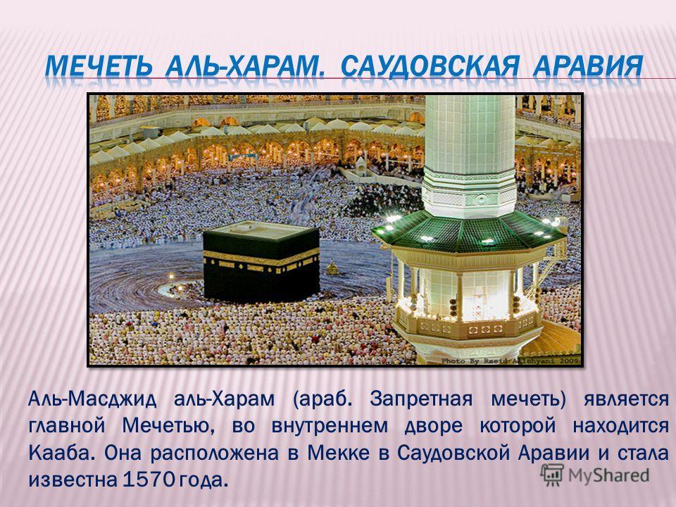 Аль-Масджид аль-Харам (араб. Запретная мечеть) является главной Мечетью, во внутреннем дворе которой находится Кааба. Она расположена в Мекке в Саудовской Аравии и стала известна 1570 года.