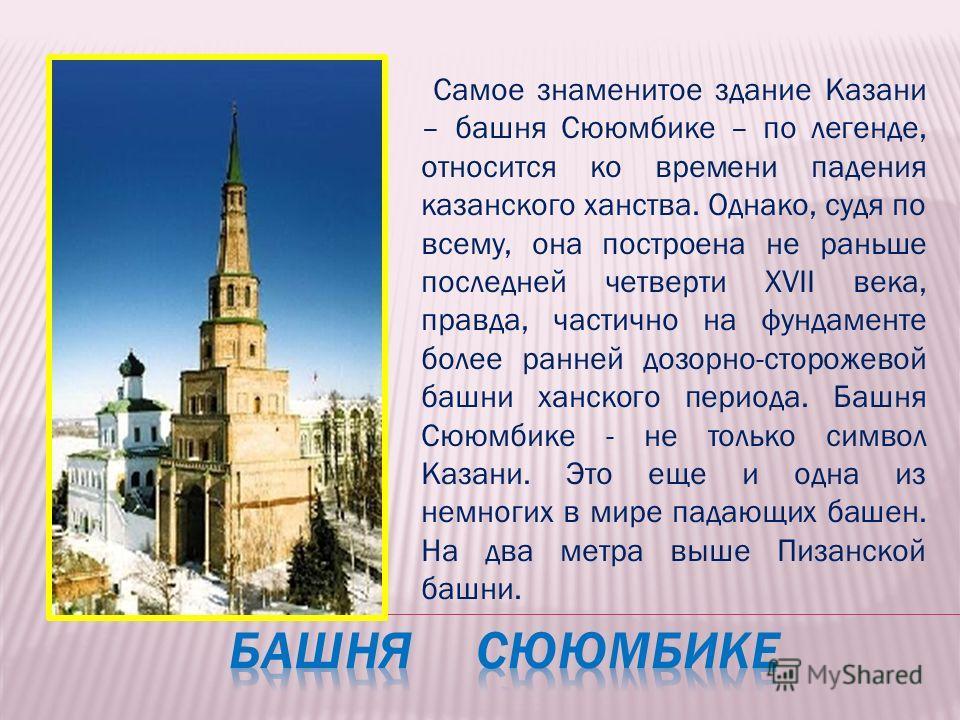 Самое знаменитое здание Казани – башня Сююмбике – по легенде, относится ко времени падения казанского ханства. Однако, судя по всему, она построена не раньше последней четверти ХVII века, правда, частично на фундаменте более ранней дозорно-сторожевой