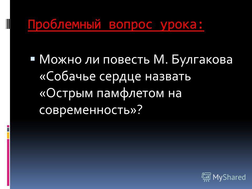 Проблемный вопрос урока: Можно ли повесть М. Булгакова «Собачье сердце назвать «Острым памфлетом на современность»?