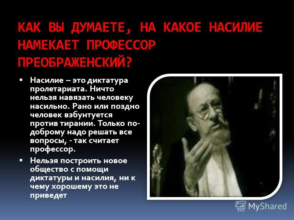 КАК ВЫ ДУМАЕТЕ, НА КАКОЕ НАСИЛИЕ НАМЕКАЕТ ПРОФЕССОР ПРЕОБРАЖЕНСКИЙ? Насилие – это диктатура пролетариата. Ничто нельзя навязать человеку насильно. Рано или поздно человек взбунтуется против тирании. Только по- доброму надо решать все вопросы, - так с