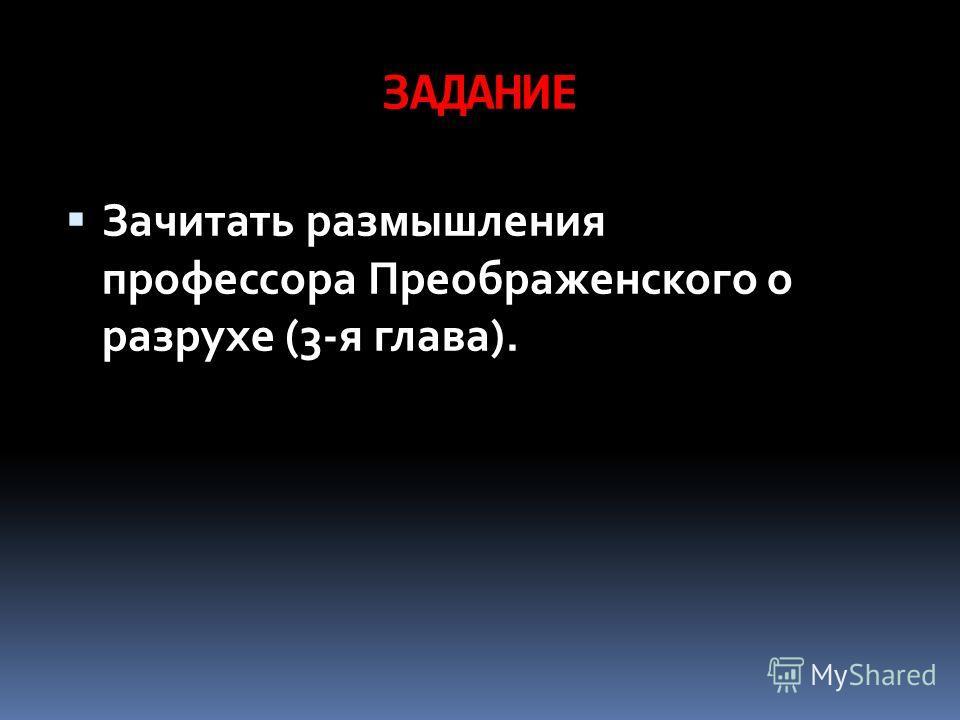 ЗАДАНИЕ Зачитать размышления профессора Преображенского о разрухе (3-я глава).