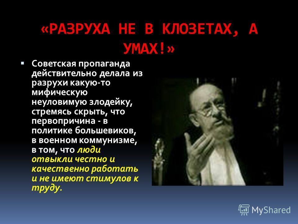 «РАЗРУХА НЕ В КЛОЗЕТАХ, А УМАХ!» Советская пропаганда действительно делала из разрухи какую-то мифическую неуловимую злодейку, стремясь скрыть, что первопричина - в политике большевиков, в военном коммунизме, в том, что люди отвыкли честно и качестве