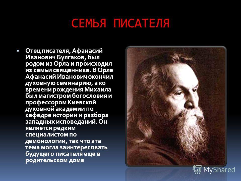 СЕМЬЯ ПИСАТЕЛЯ Отец писателя, Афанасий Иванович Булгаков, был родом из Орла и происходил из семьи священника. В Орле Афанасий Иванович окончил духовную семинарию, а ко времени рождения Михаила был магистром богословия и профессором Киевской духовной
