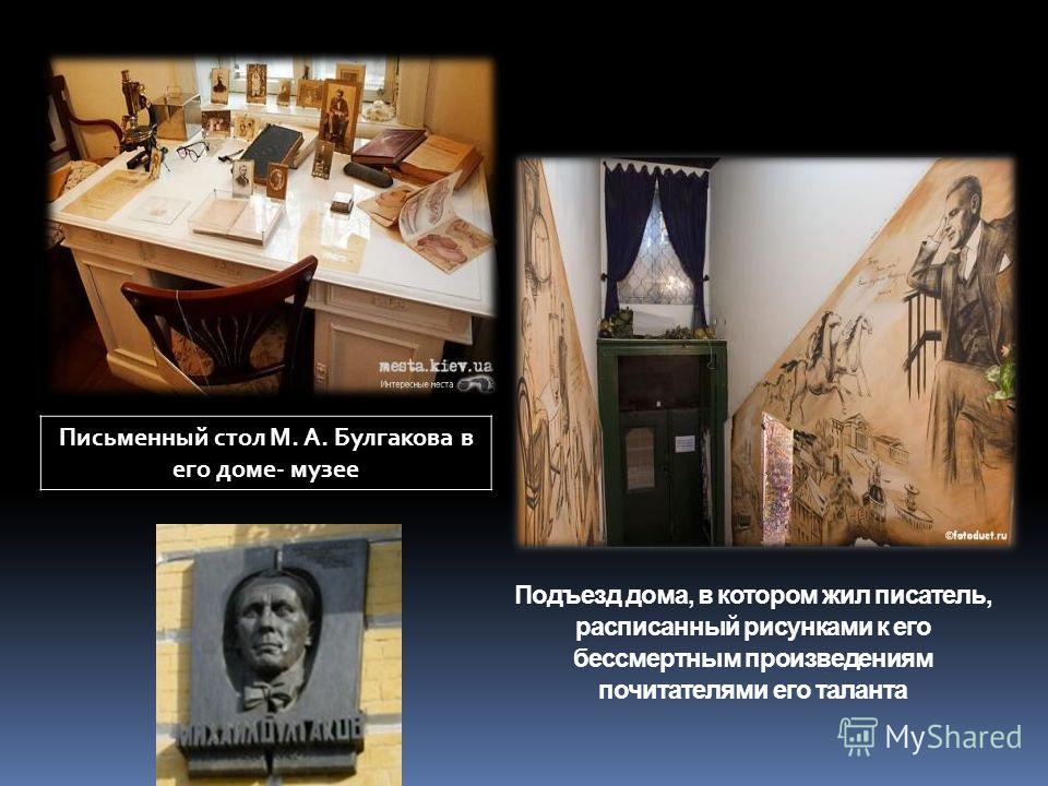 Подъезд дома, в котором жил писатель, расписанный рисунками к его бессмертным произведениям почитателями его таланта Письменный стол М. А. Булгакова в его доме- музее